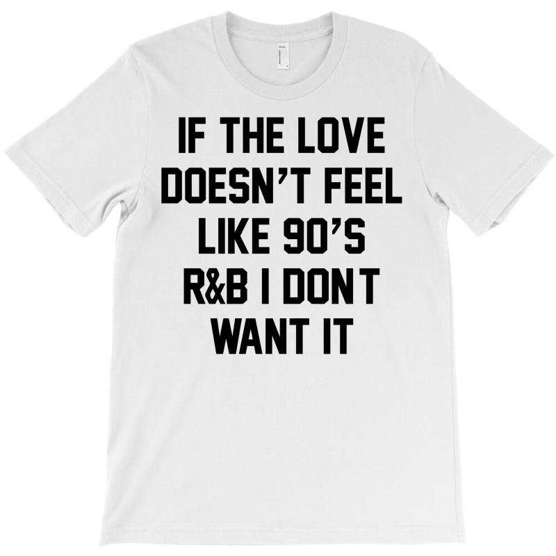 If The Love Doesn't Feel Like 90's R&b... T-shirt   Artistshot