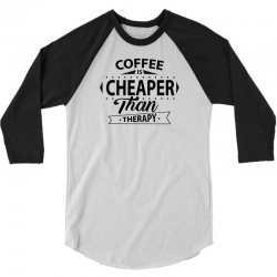 Coffee Is Cheaper Than Therapy 3/4 Sleeve Shirt   Artistshot