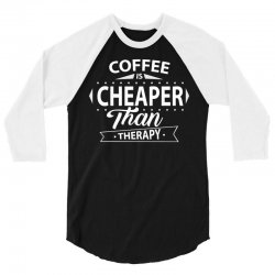 Coffee Is Cheaper Than Therapy 3/4 Sleeve Shirt | Artistshot