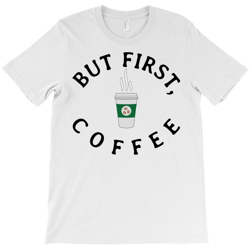 But First, Coffee T-shirt   Artistshot