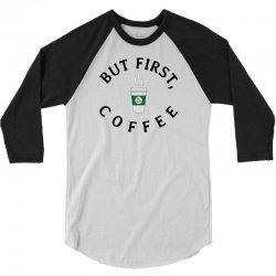 But First, Coffee 3/4 Sleeve Shirt   Artistshot