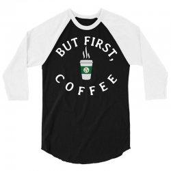 But First, Coffee 3/4 Sleeve Shirt | Artistshot