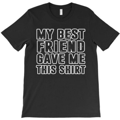 My Best Friend Gave Me This Shirt T-shirt Designed By Fanshirt