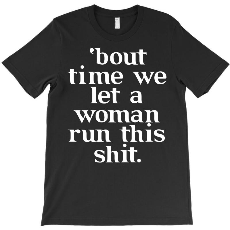 Bout Time We Let A Woman Run This Shit T-shirt   Artistshot