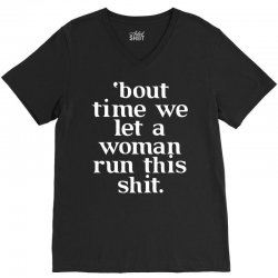 Bout Time We Let A Woman Run This Shit V-Neck Tee   Artistshot