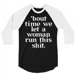 Bout Time We Let A Woman Run This Shit 3/4 Sleeve Shirt   Artistshot
