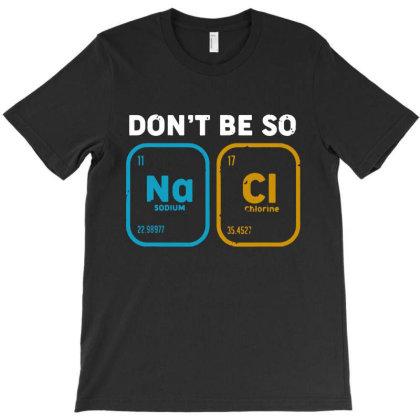 Don't Be So Salty, Funny Chemistry T-shirt Designed By Batikmadrim Art