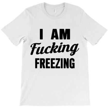 I Am Fxcking Freezing T-shirt Designed By Ww'80s