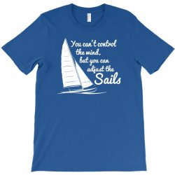 you can't control wind but adjust the sails T-Shirt | Artistshot