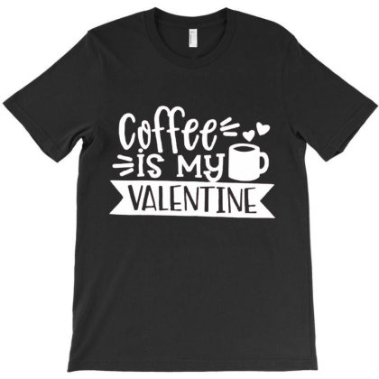 Coffee Is My Valentine Gift T-shirt Designed By Danielswinehart1