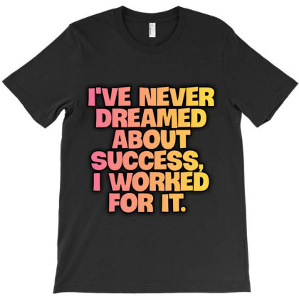 I've Never Dreamed About Success, I Worked For It. T-shirt Designed By Mr. Etyn