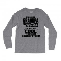 I'm Called Grandpa Because I'm Way Too Cool To Be Called Grandfather Long Sleeve Shirts | Artistshot
