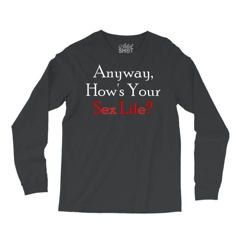Anyway, How's Your Sex Life Long Sleeve Shirts | Artistshot