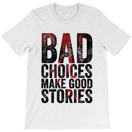 Bad Choices Make Good Stories T-shirt Designed By Hani Shop