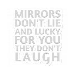 Mirrors Don't Lie And Lucky For You They Don't Laugh Sticker Designed By Jack14