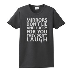 Mirrors Don't Lie And Lucky For You They Don't Laugh Ladies Classic T-shirt Designed By Jack14