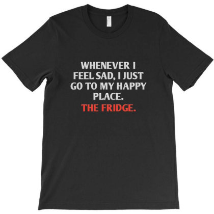 Whenever I Feel Sad, I Just Go To My Favorite Place. The Fridge T-shirt Designed By Jack14