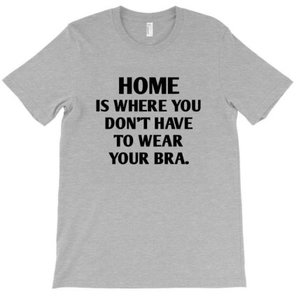 Home Is Where You Don't Have To Wear Your Bra T-shirt Designed By Jack14