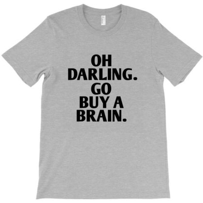 Oh Darling Go Buy A Brain T-shirt Designed By Jack14