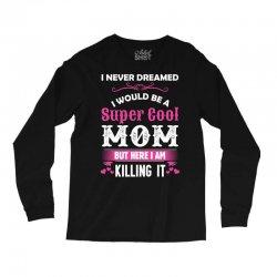 I Never Dreamed I Would Be A Super Cool Mom Long Sleeve Shirts | Artistshot