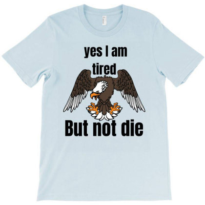 I Am Tired Yes.but Not Die T-shirt Designed By Slowllymann