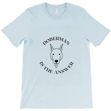Doberman Is The Answer T-shirt Designed By Artmaker79
