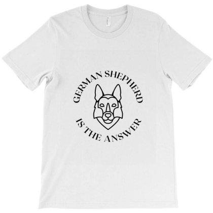 German  Shepherd Is The Answer T-shirt Designed By Artmaker79