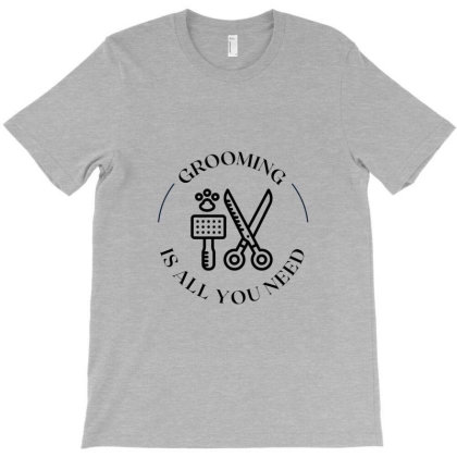 Grooming Is All You Need T-shirt Designed By Artmaker79