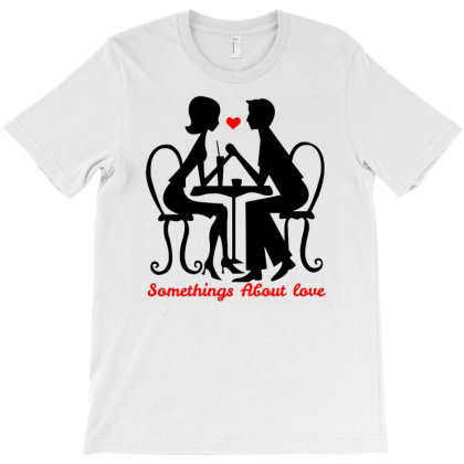 Somethings About Love - Valentine's Day T-shirt Designed By Kamim.rogers