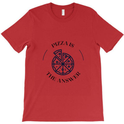 Pizza Is The Answer T-shirt Designed By Artmaker79