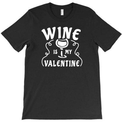 Wine Is My Valentine T-shirt Designed By Fahmifutri