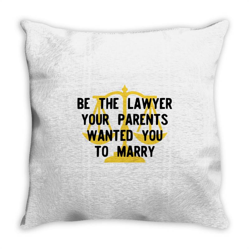 Be The Lawyer Your Parents Wanted You To Marry Throw Pillow   Artistshot