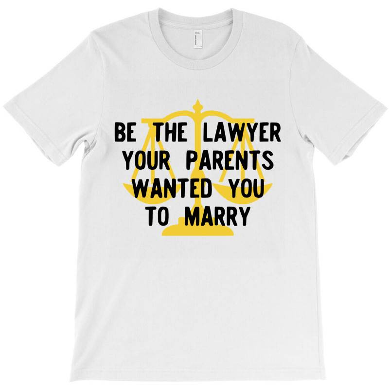 Be The Lawyer Your Parents Wanted You To Marry T-shirt | Artistshot