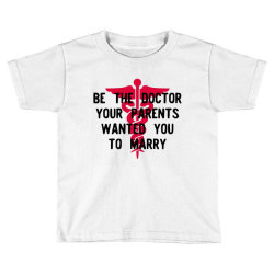 be the doctor your parents wanted you to marry Toddler T-shirt | Artistshot