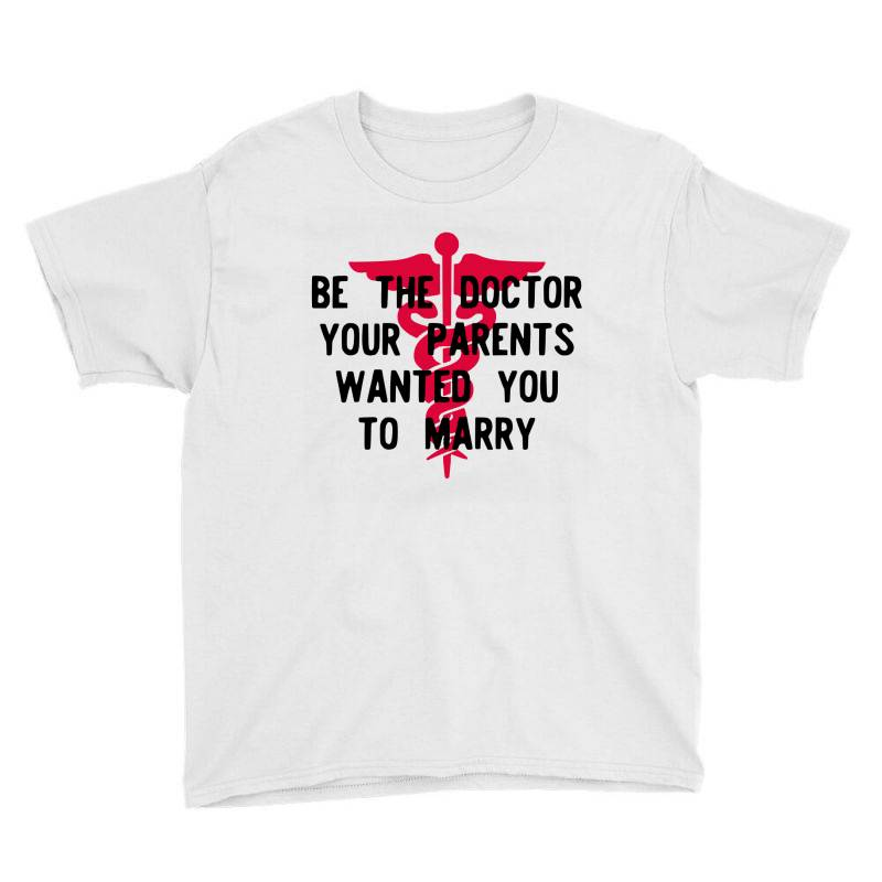 Be The Doctor Your Parents Wanted You To Marry Youth Tee | Artistshot
