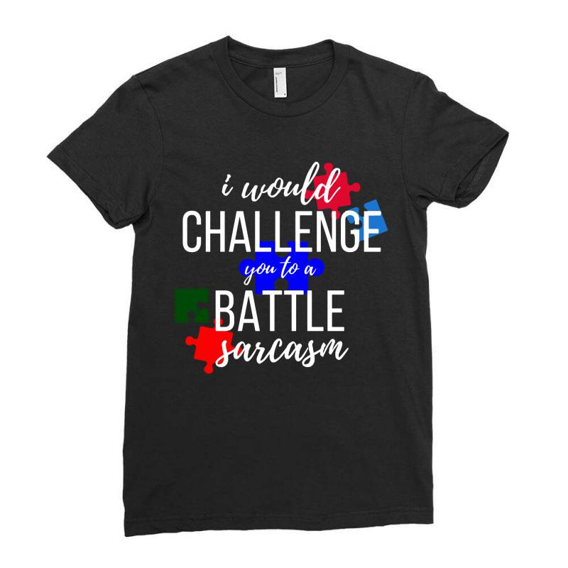 I Would Challenge You To A Battle Sarcasm Ladies Fitted T-shirt | Artistshot