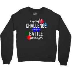 i would challenge you to a battle sarcasm Crewneck Sweatshirt | Artistshot