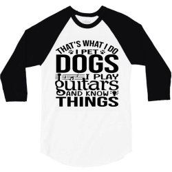 i pet dogs i play guitar and i know things 3/4 Sleeve Shirt | Artistshot