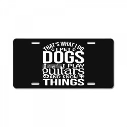 i pet dogs i play guitar and i know things License Plate | Artistshot