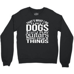 i pet dogs i play guitar and i know things Crewneck Sweatshirt | Artistshot