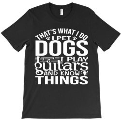 i pet dogs i play guitar and i know things T-Shirt | Artistshot