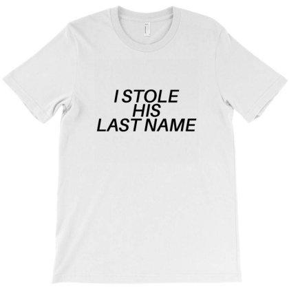 I Stole His Last Name T-shirt Designed By Fahmifutri