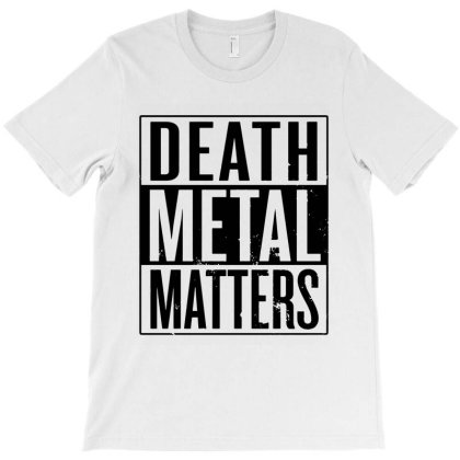 Death Metal Matters T-shirt Designed By Dorothy Tees