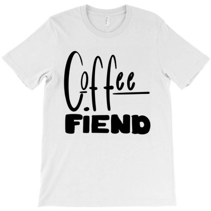 Coffee Fiend T-shirt Designed By Dorothy Tees