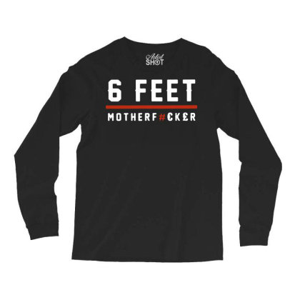 6 Feet Mother Fucker Long Sleeve Shirts Designed By Hot Trends