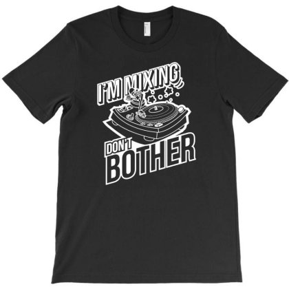 I'm Mixing, Don't Bother T-shirt Designed By Ismi