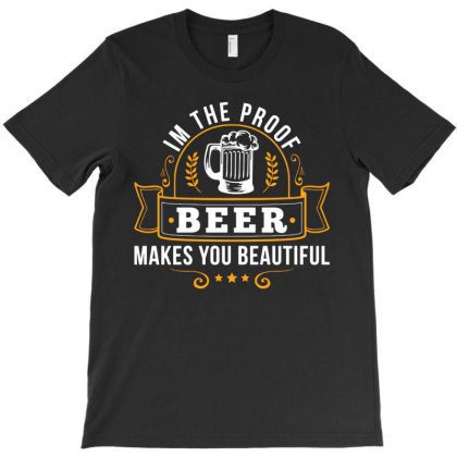 Im The Proof Beer Makes You Beautiful Funny T-shirt Designed By Ismi
