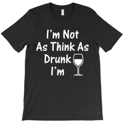 Im Not As Think As Drunk Im T-shirt Designed By Ismi