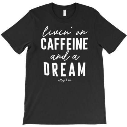 Livin' On Caffeine And A Dream Gift Idea T-shirt Designed By Kamim.rogers