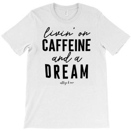 Livin' On Caffeine And A Dream T-shirt Designed By Kamim.rogers
